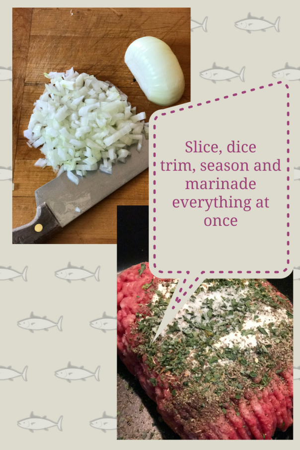 Slice, dice trim, season and marinade everything atonce